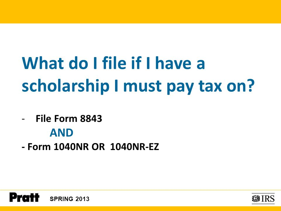 What do I file if I have a scholarship I must pay tax on