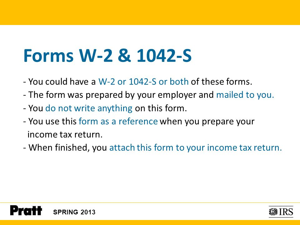 Forms W-2 & 1042-S - You could have a W-2 or 1042-S or both of these forms. - The form was prepared by your employer and mailed to you.