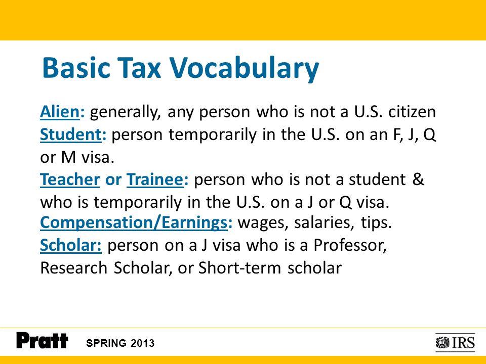 Basic Tax Vocabulary Alien: generally, any person who is not a U.S. citizen. Student: person temporarily in the U.S. on an F, J, Q or M visa.