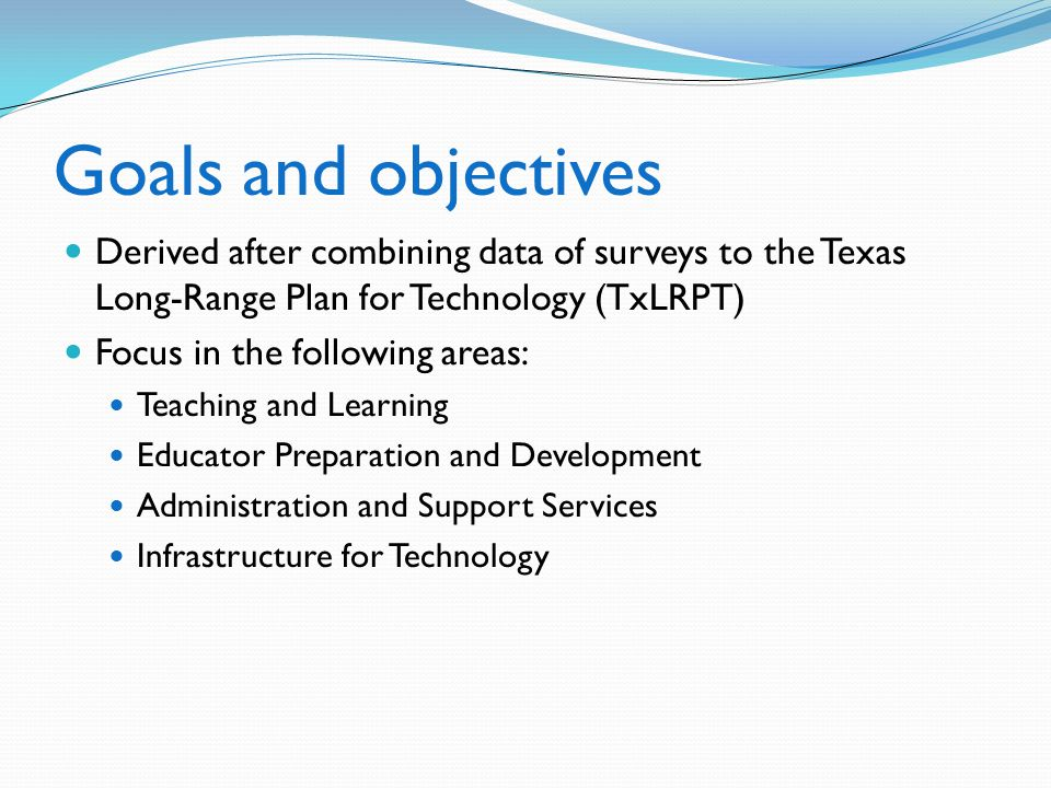 Goals and objectives Derived after combining data of surveys to the Texas Long-Range Plan for Technology (TxLRPT)