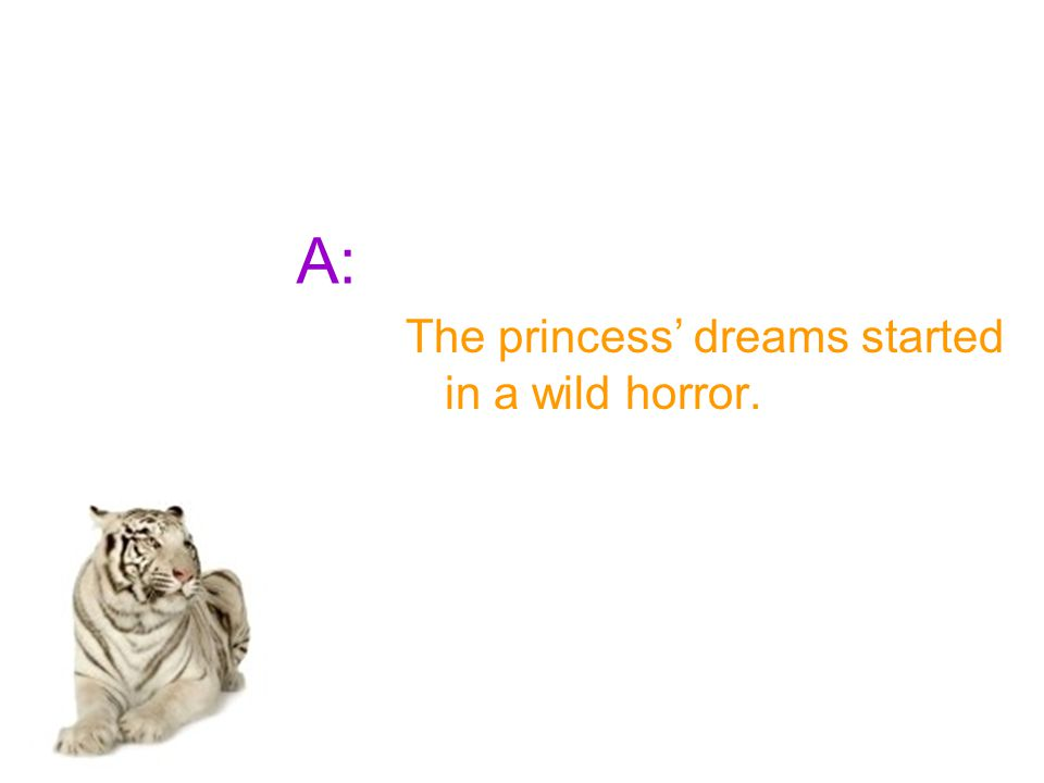 A: The princess' dreams started in a wild horror.