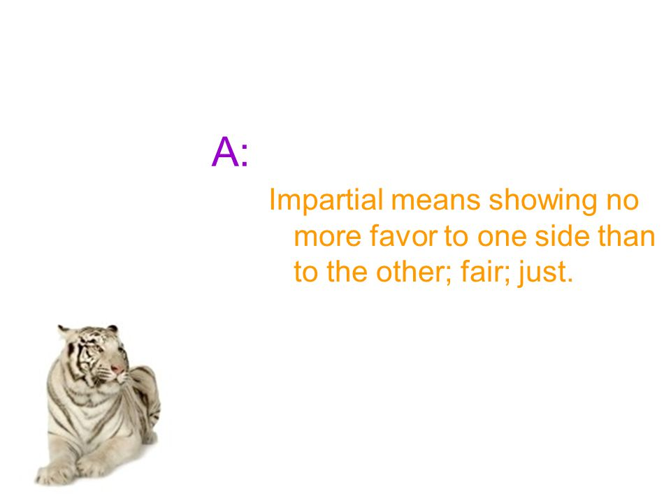 A: Impartial means showing no more favor to one side than to the other; fair; just.