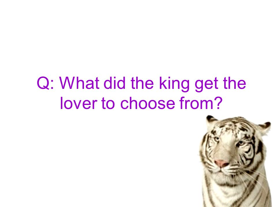 Q: What did the king get the lover to choose from