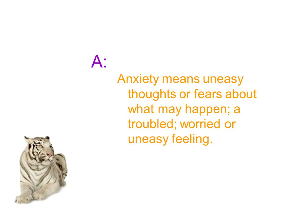 A: Anxiety means uneasy thoughts or fears about what may happen; a troubled; worried or uneasy feeling.