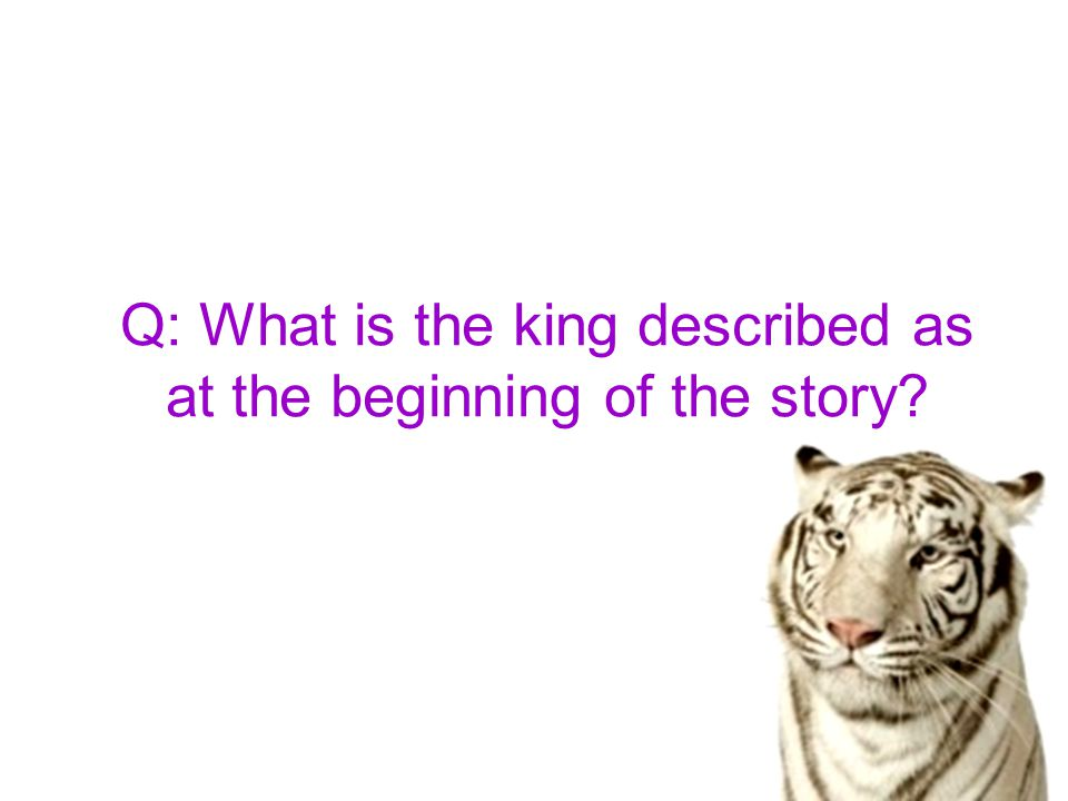 Q: What is the king described as at the beginning of the story