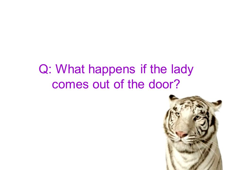 Q: What happens if the lady comes out of the door