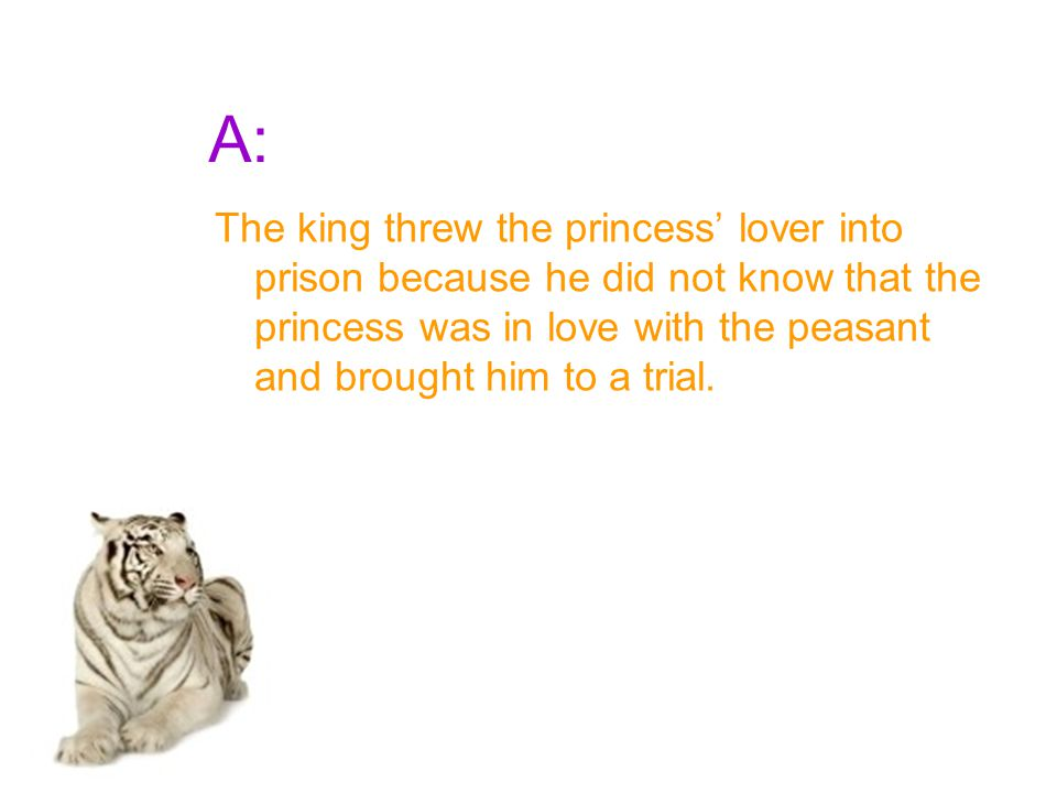 A: The king threw the princess' lover into prison because he did not know that the princess was in love with the peasant and brought him to a trial.