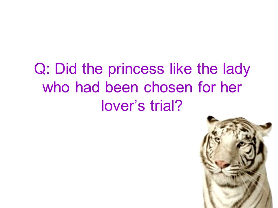 Q: Did the princess like the lady who had been chosen for her lover's trial