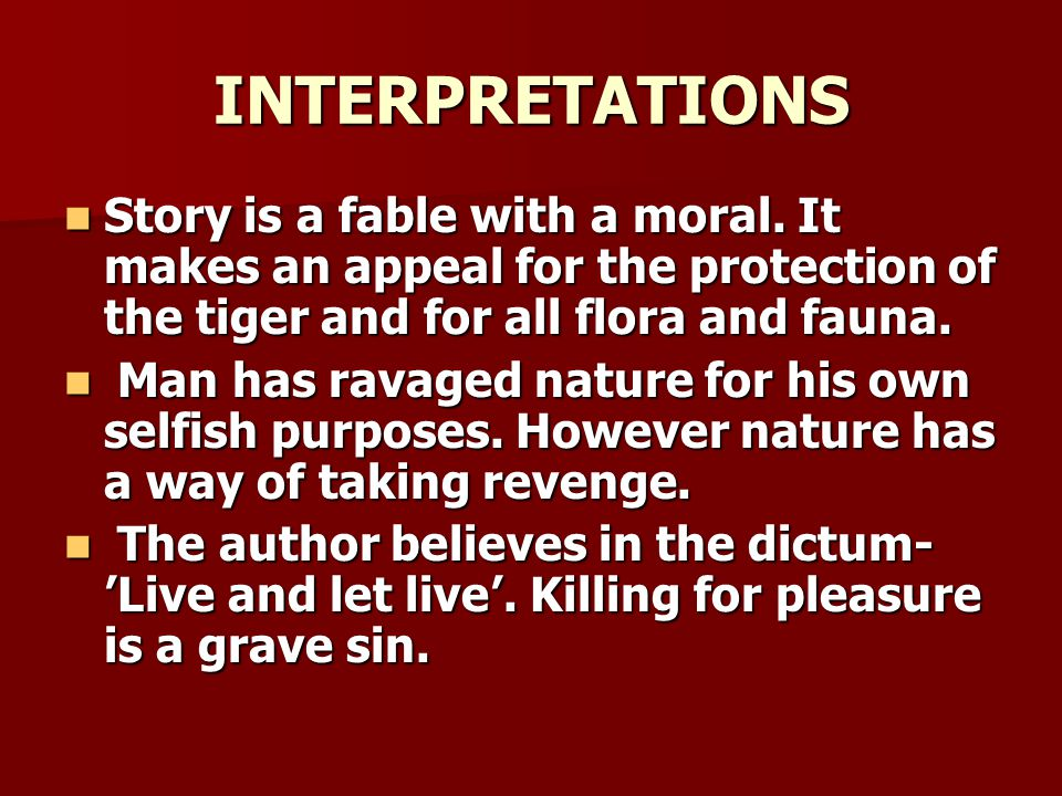 INTERPRETATIONS Story is a fable with a moral. It makes an appeal for the protection of the tiger and for all flora and fauna.