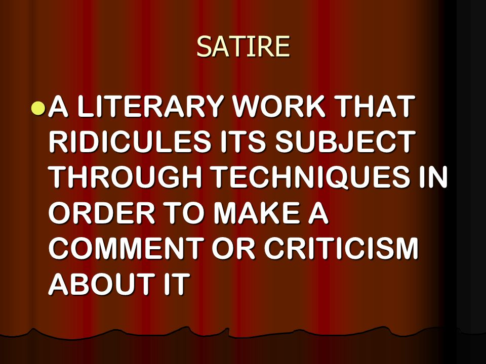 SATIRE A LITERARY WORK THAT RIDICULES ITS SUBJECT THROUGH TECHNIQUES IN ORDER TO MAKE A COMMENT OR CRITICISM ABOUT IT.