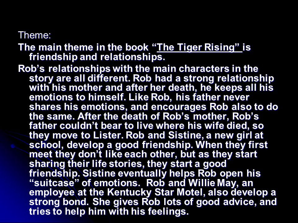 Theme: The main theme in the book The Tiger Rising is friendship and relationships.