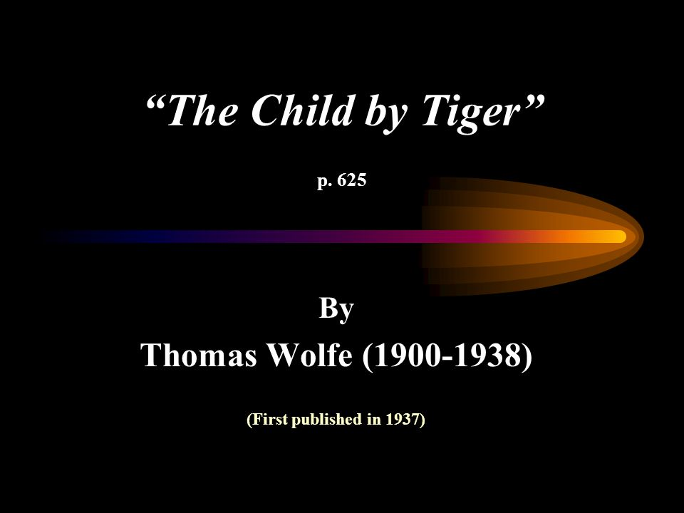 The Child by Tiger p. 625 Thomas Wolfe (1900-1938) By