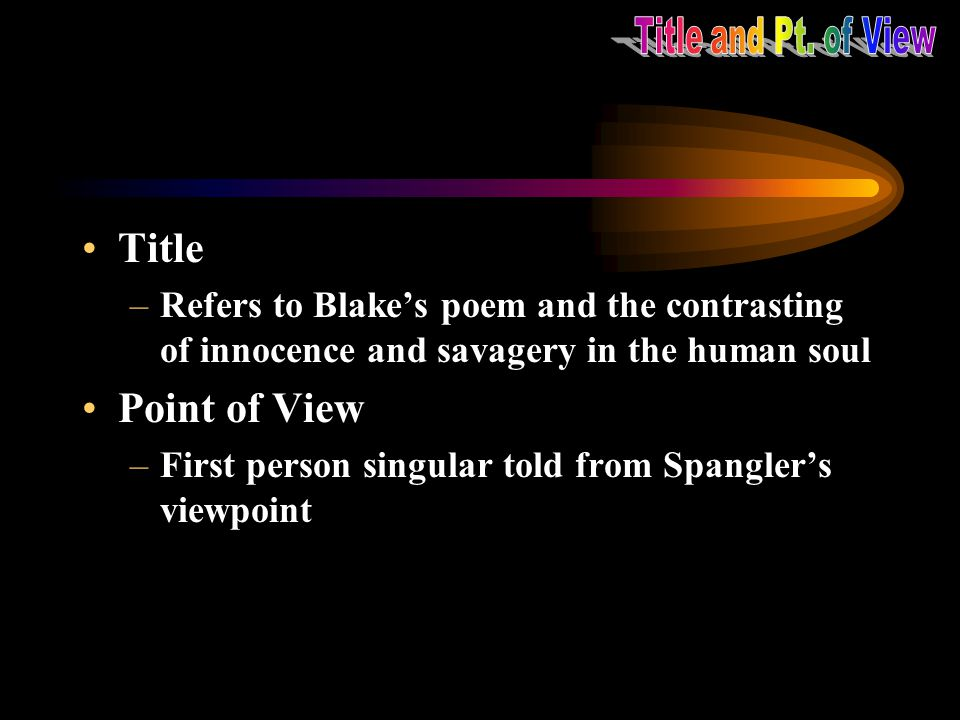 Title and Pt. of View Title. Refers to Blake's poem and the contrasting of innocence and savagery in the human soul.