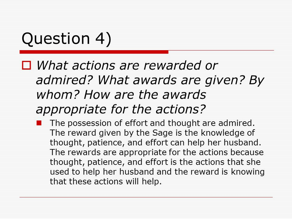 Question 4) What actions are rewarded or admired What awards are given By whom How are the awards appropriate for the actions