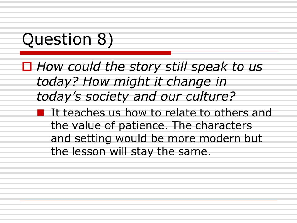 Question 8) How could the story still speak to us today How might it change in today's society and our culture