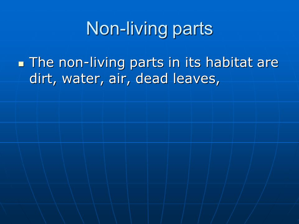 Non-living parts The non-living parts in its habitat are dirt, water, air, dead leaves,