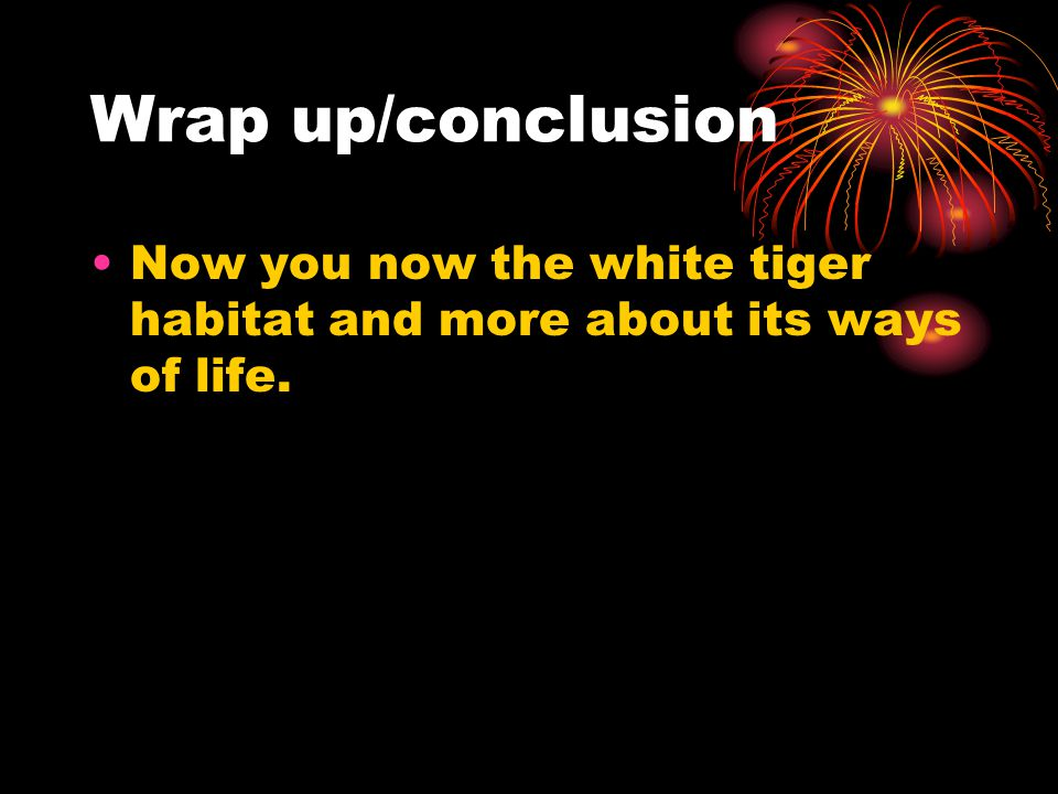 Wrap up/conclusion Now you now the white tiger habitat and more about its ways of life.