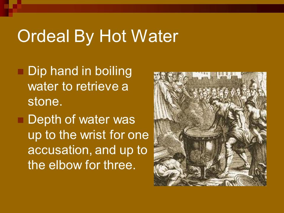 Ordeal By Hot Water Dip hand in boiling water to retrieve a stone.