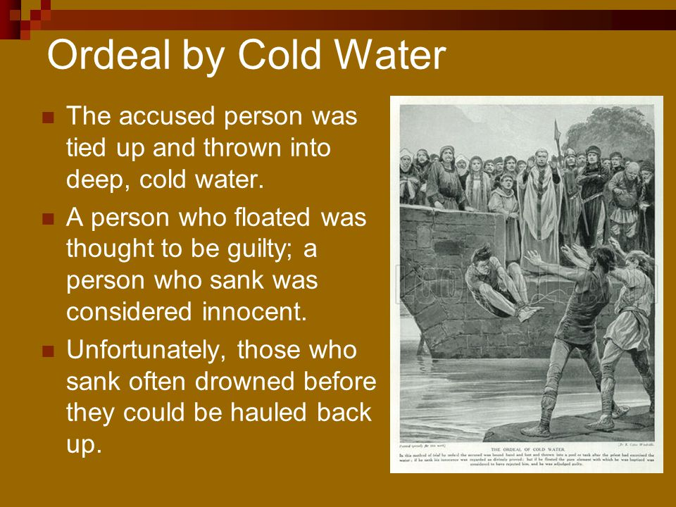 Ordeal by Cold Water The accused person was tied up and thrown into deep, cold water.