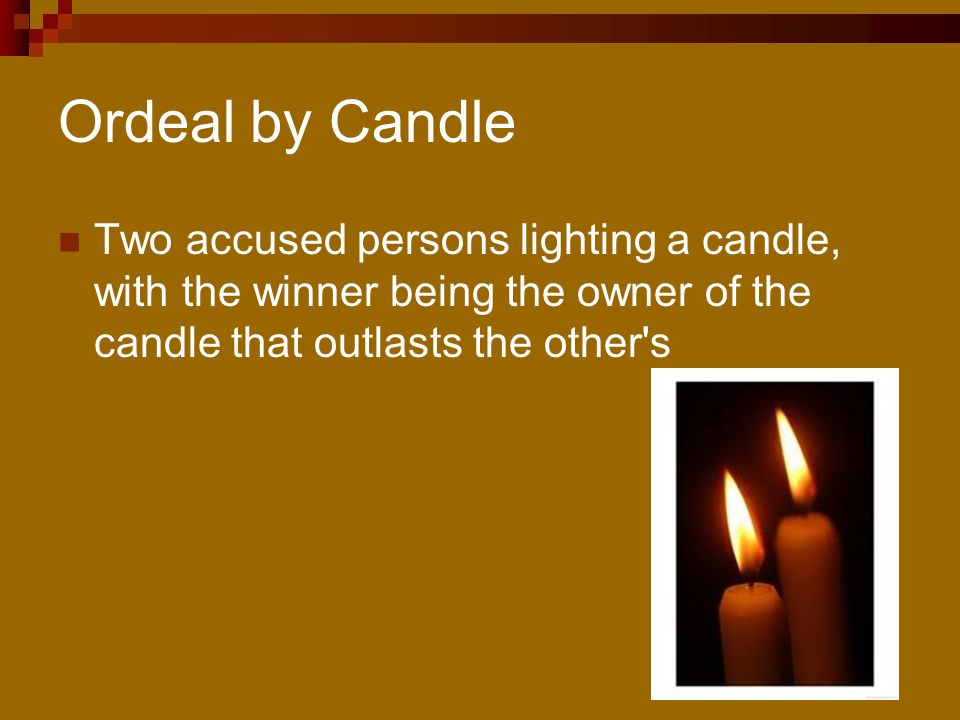 Ordeal by Candle Two accused persons lighting a candle, with the winner being the owner of the candle that outlasts the other s.