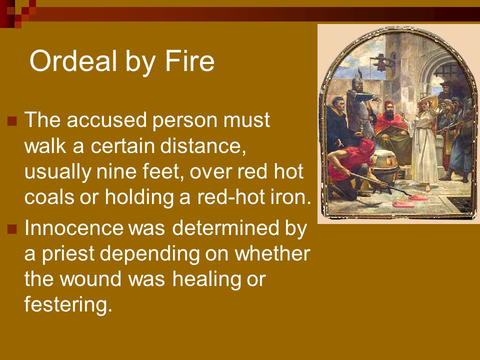 Ordeal by Fire The accused person must walk a certain distance, usually nine feet, over red hot coals or holding a red-hot iron.