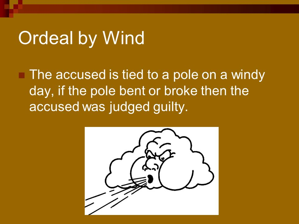 Ordeal by Wind The accused is tied to a pole on a windy day, if the pole bent or broke then the accused was judged guilty.