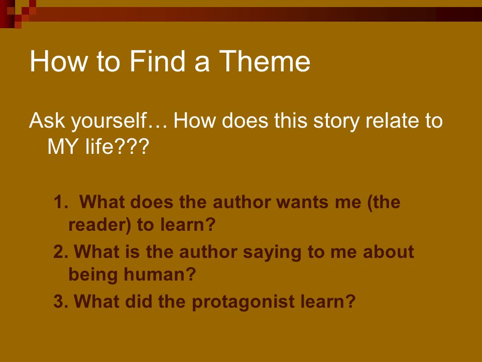 How to Find a Theme Ask yourself… How does this story relate to MY life 1. What does the author wants me (the reader) to learn