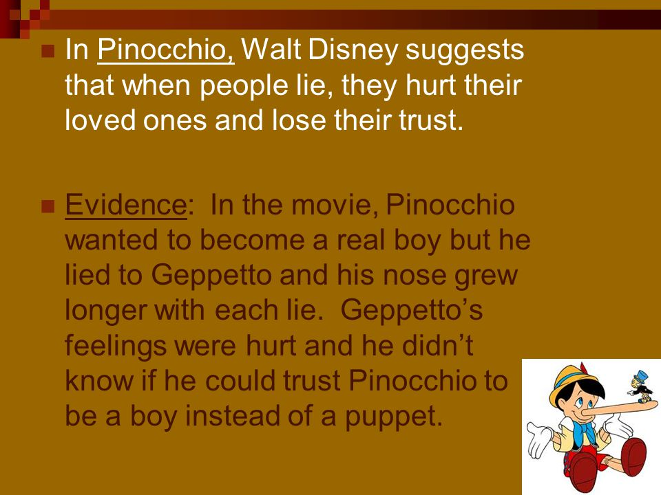 In Pinocchio, Walt Disney suggests that when people lie, they hurt their loved ones and lose their trust.
