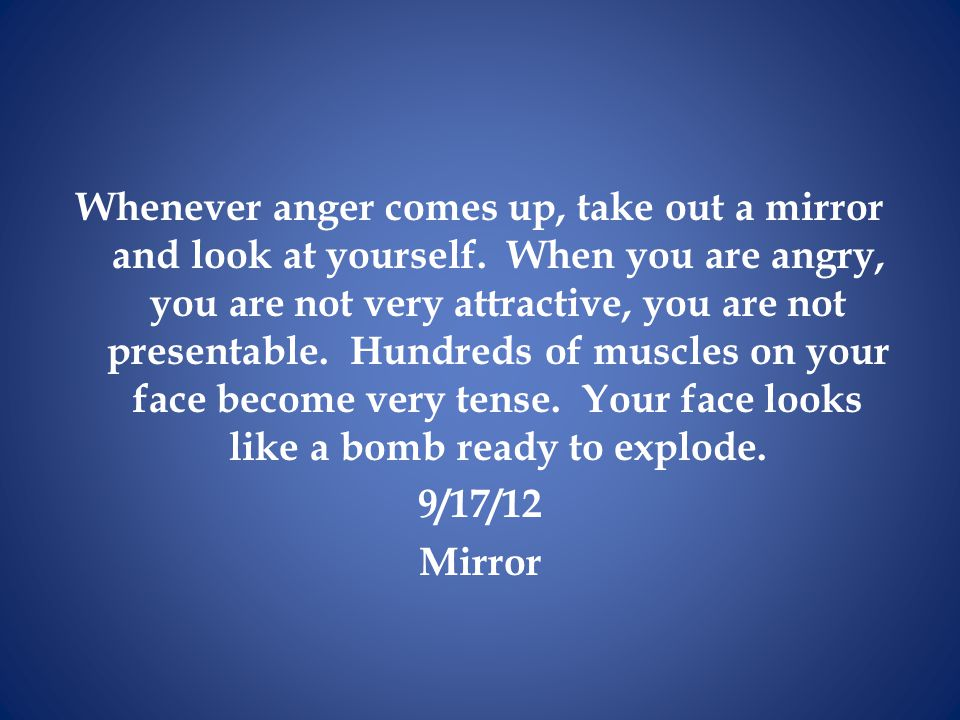 Whenever anger comes up, take out a mirror and look at yourself