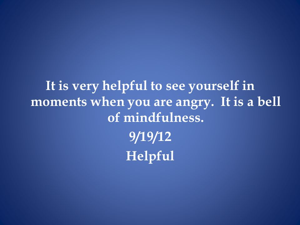 It is very helpful to see yourself in moments when you are angry