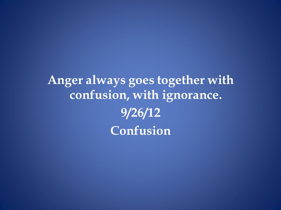 Anger always goes together with confusion, with ignorance.