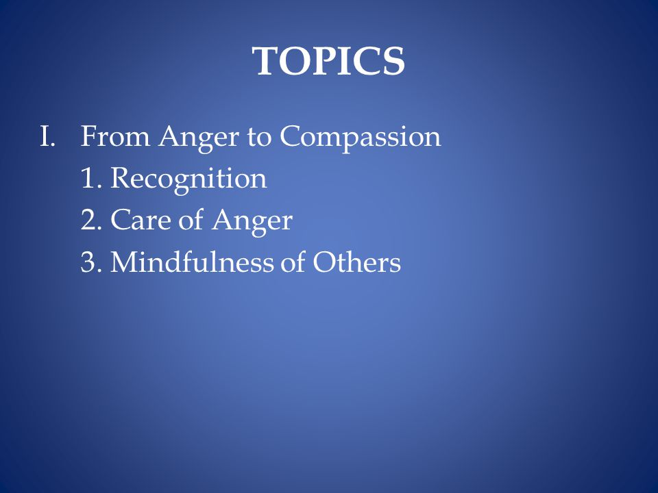 TOPICS From Anger to Compassion 1. Recognition 2. Care of Anger
