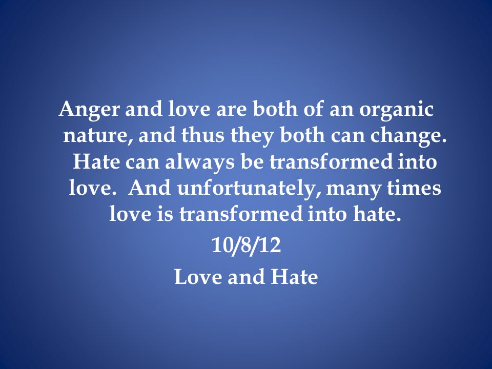 Anger and love are both of an organic nature, and thus they both can change. Hate can always be transformed into love. And unfortunately, many times love is transformed into hate.