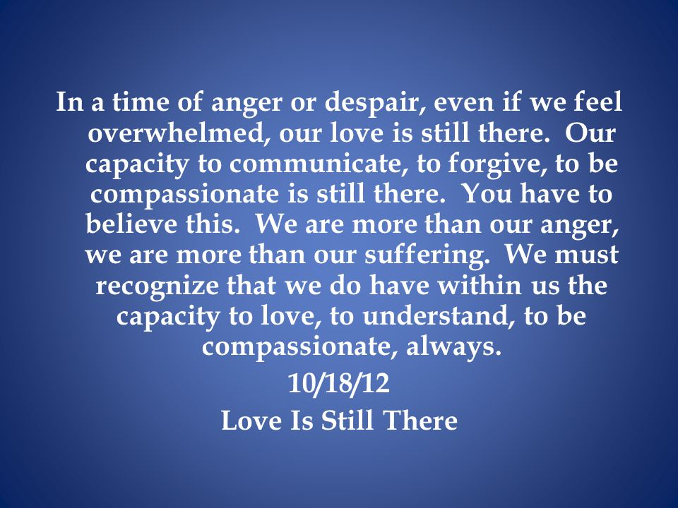 In a time of anger or despair, even if we feel overwhelmed, our love is still there.