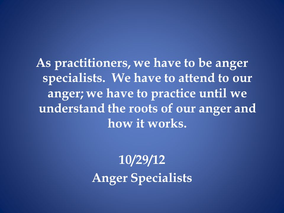 As practitioners, we have to be anger specialists