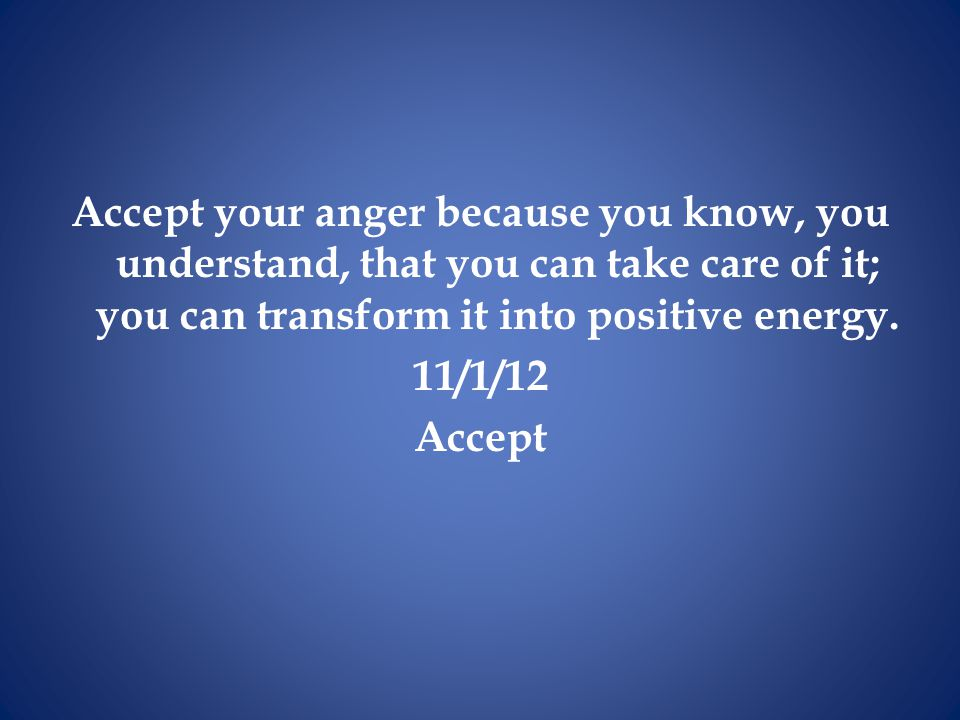 Accept your anger because you know, you understand, that you can take care of it; you can transform it into positive energy.