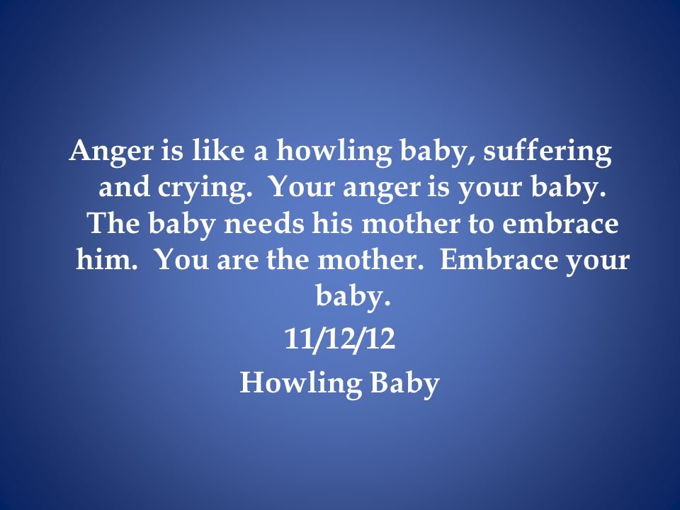 Anger is like a howling baby, suffering and crying