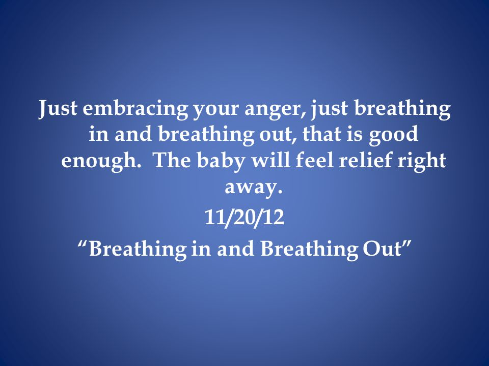 Just embracing your anger, just breathing in and breathing out, that is good enough.