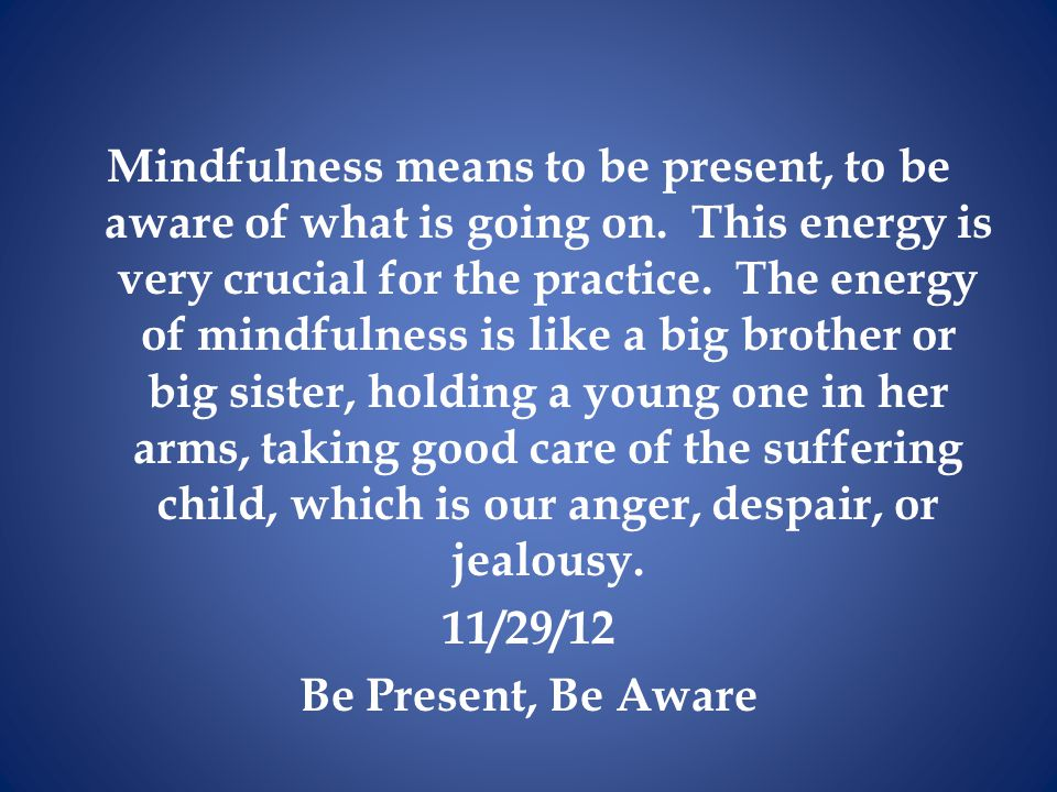 Mindfulness means to be present, to be aware of what is going on