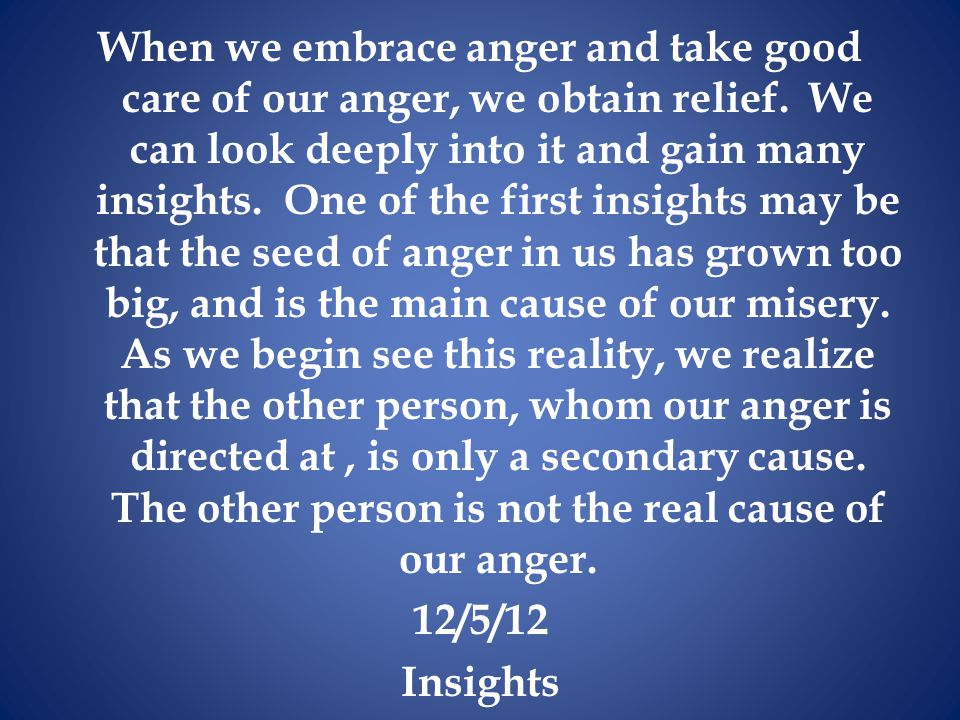 When we embrace anger and take good care of our anger, we obtain relief.