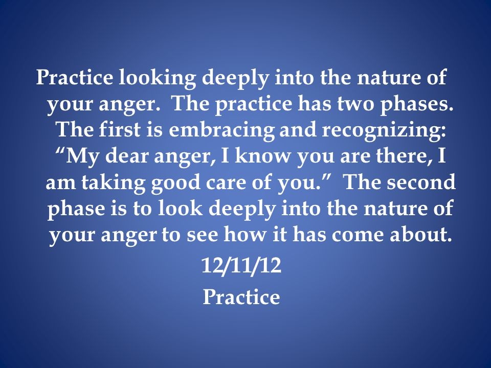 Practice looking deeply into the nature of your anger