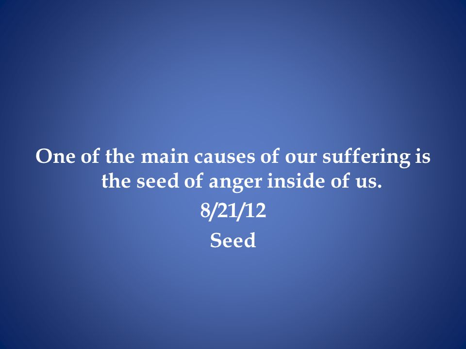 One of the main causes of our suffering is the seed of anger inside of us.