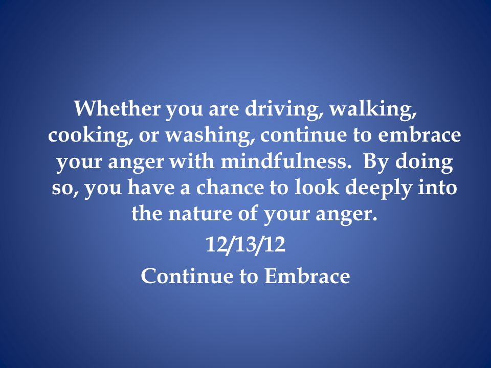 Whether you are driving, walking, cooking, or washing, continue to embrace your anger with mindfulness.