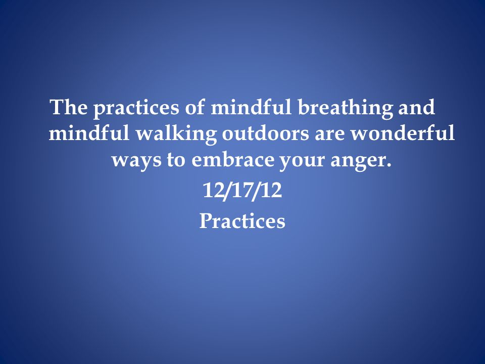 The practices of mindful breathing and mindful walking outdoors are wonderful ways to embrace your anger.