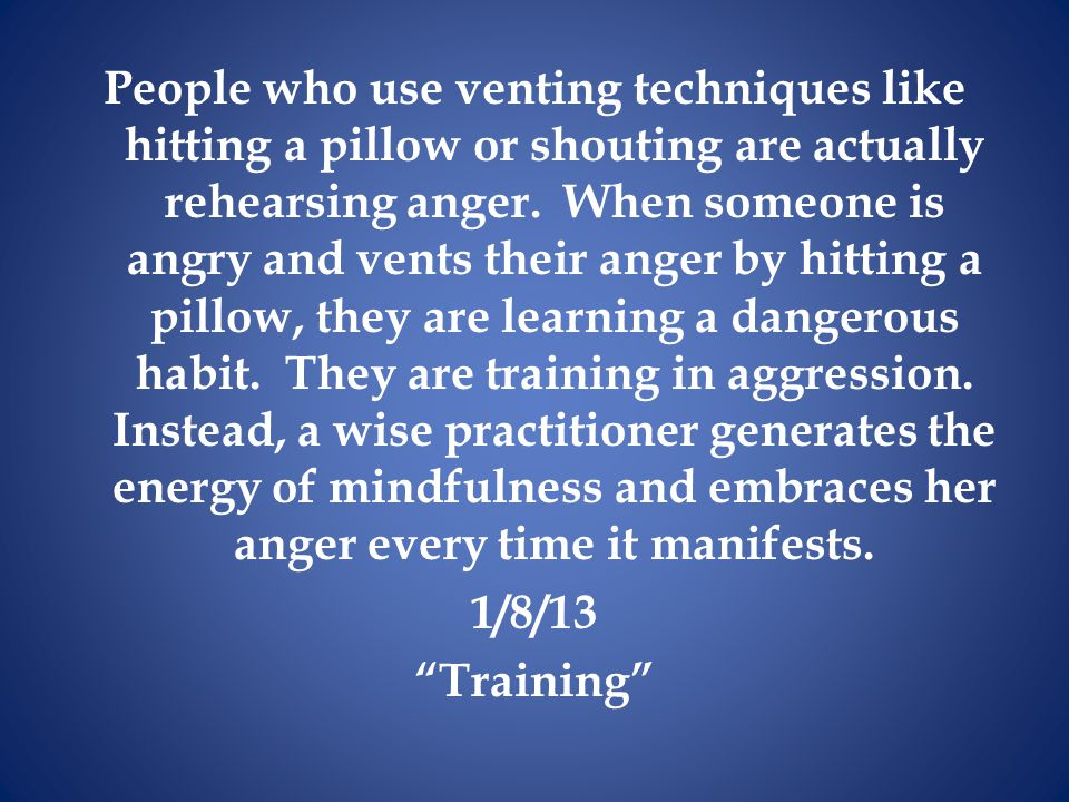 People who use venting techniques like hitting a pillow or shouting are actually rehearsing anger.