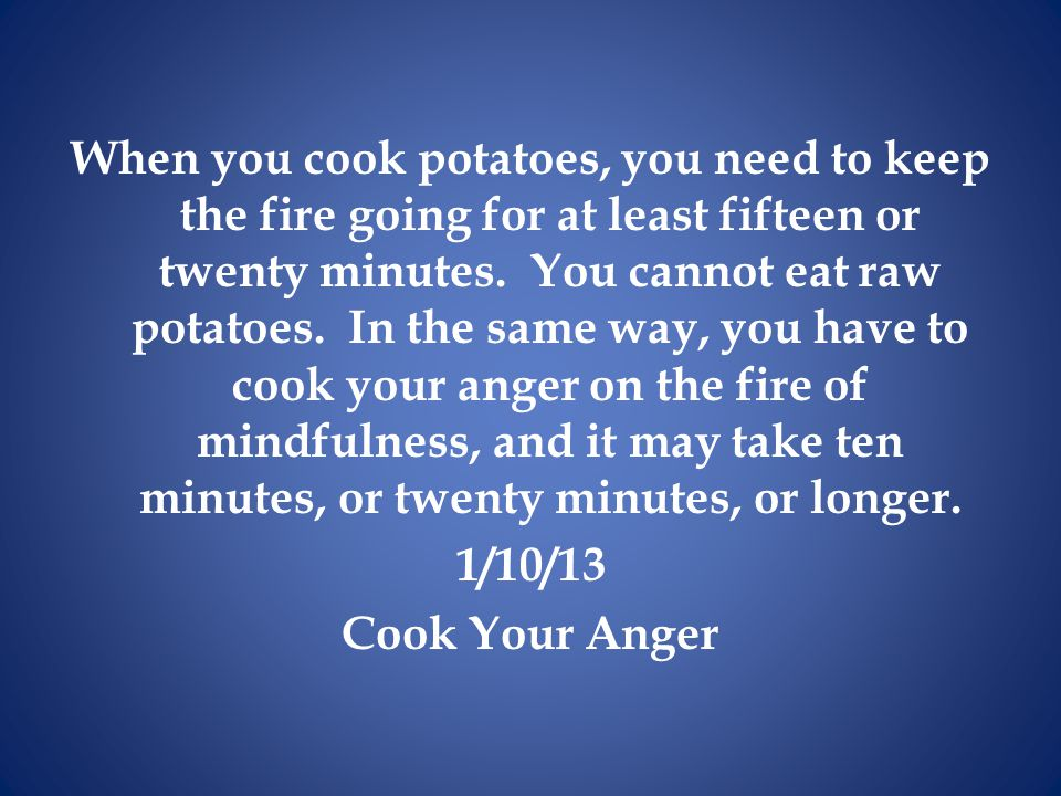 When you cook potatoes, you need to keep the fire going for at least fifteen or twenty minutes.