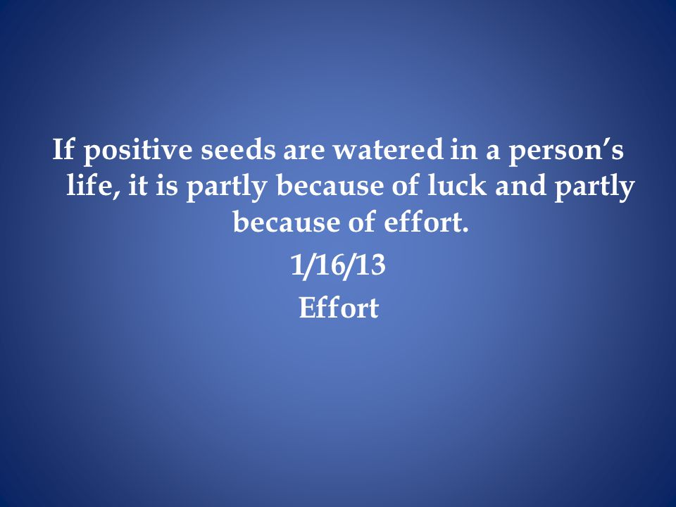 If positive seeds are watered in a person's life, it is partly because of luck and partly because of effort.