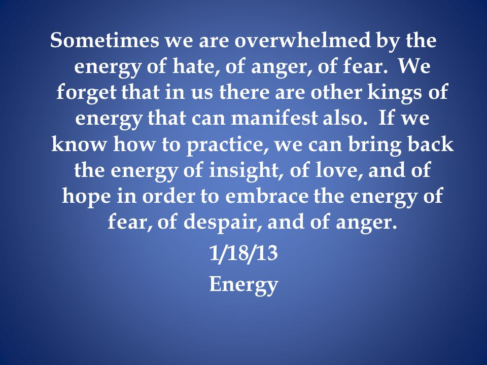 Sometimes we are overwhelmed by the energy of hate, of anger, of fear