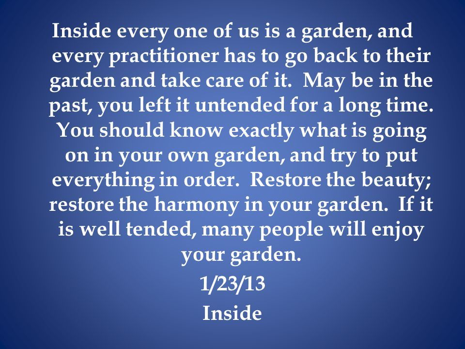 Inside every one of us is a garden, and every practitioner has to go back to their garden and take care of it.
