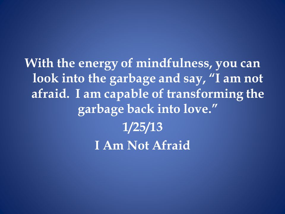 With the energy of mindfulness, you can look into the garbage and say, I am not afraid.
